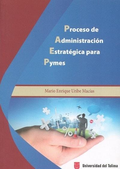 Libro: Proceso de administración estratégica para pymes - Autor: Mario Enrique Uribe Macías - Isbn: 9789588932125