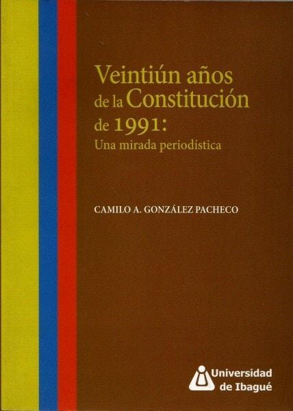 Veintiún años de la constitución de 1991:una mirada periodística - Camilo A. Gonzaléz Pacheco - 9789587540598