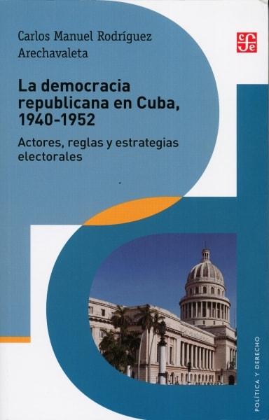 Libro: La democracia republicana en cuba, 1940-1952 - Autor: Carlos Manuel Rodríguez Arechavaleta - Isbn: 9786071653901