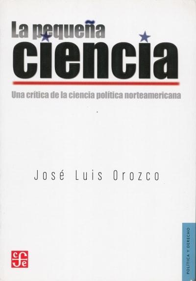Libro: La pequeña ciencia. Una crítica de la ciencia política norteamericana - Autor: José Luis Orozco - Isbn: 9786071608666