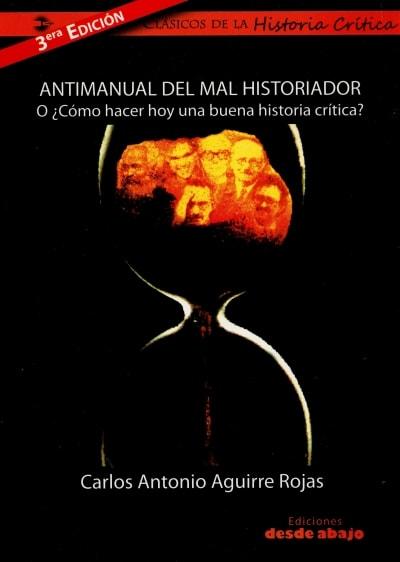 Libro: Antimanual del mal historiador o ¿Cómo hacer hoy una buena historia crítica? - Autor: Carlos Antonio Aguirre Rojas - Isbn: 9789588023222