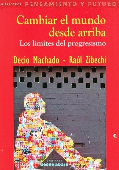 Libro: Cambiar el mundo desde arriba. Los límites del progresismo - Autor: Decio Machado - Isbn: 9789588926193