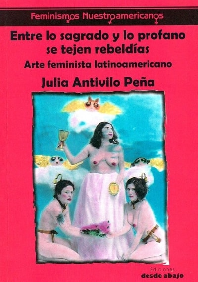 Libro: Entre lo sagrado y lo profano se tejen rebeldías. Arte feminista latinoamericano - Autor: Julia Antivilo Peña - Isbn: 9789585882638