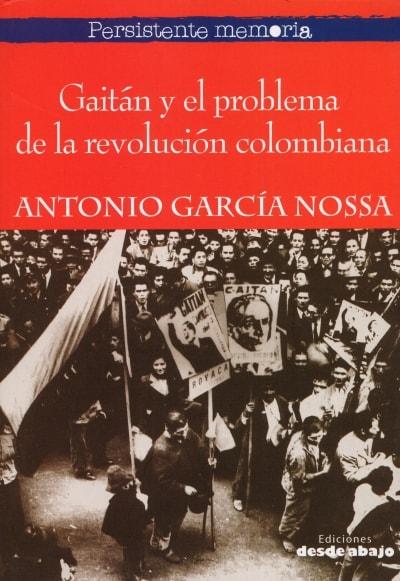 Libro: Gaitán y el problema de la revolución colombiana - Autor: Antonio García Nossa - Isbn: 9789588926001