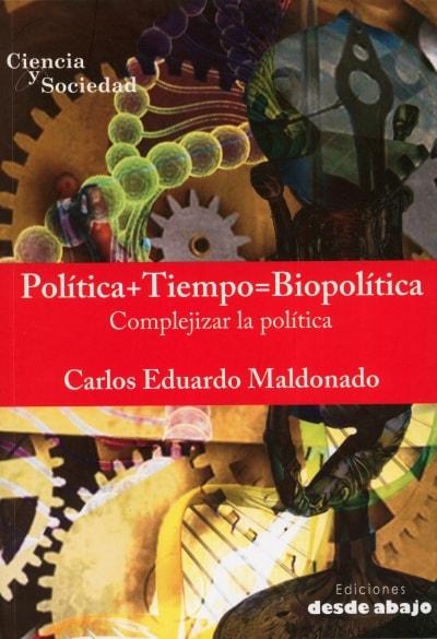 Libro: Política + tiempo = biopolítica. Complejizar la política - Autor: Carlos Eduardo Maldonado - Isbn: 9789588926735
