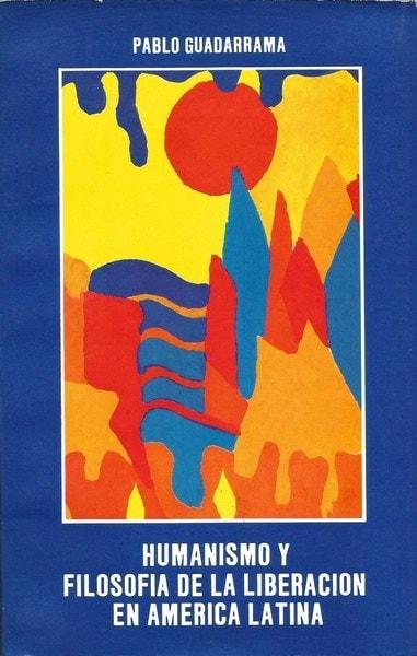 Libro: Humanismo y filosofía de la liberación en américa latina - Autor: Pablo Guadarrama - Isbn: 9589023703
