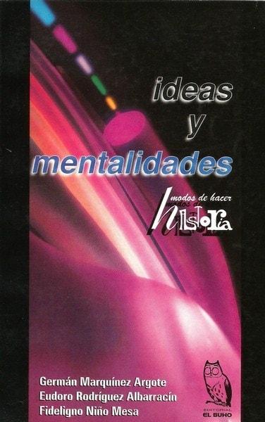 Libro: Ideas y mentalidades. Modos de hacer historia - Autor: German Marquinez Argote - Isbn: 9589482007