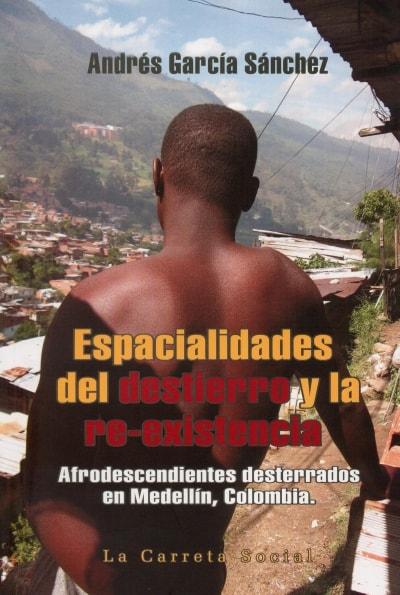Libro: Espacialidades del destierro y la re-existencia - Autor: Andrés García Sánchez - Isbn: 9789588427706