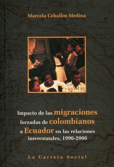 Libro: Impacto de las migraciones forzadas de colombianos a ecuador en las relaciones interestatales, 1996 - 2006 - Autor: Marcela Caballos Medina - Isbn: 9789588427300
