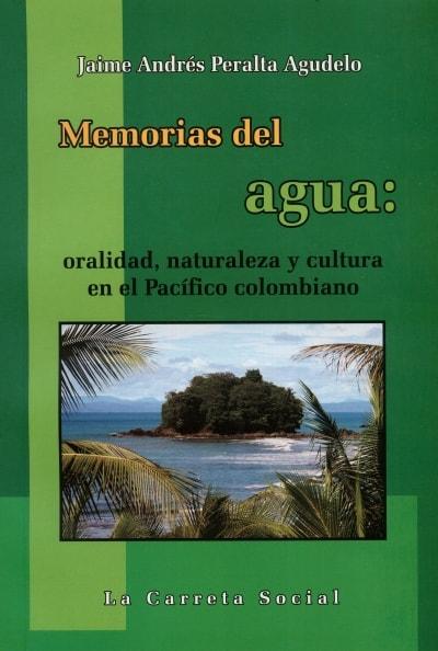 Libro: Memorias del agua: oralidad, naturaleza y cultura en el pacífico colombiano - Autor: Jaime Andrés Peralta Agudelo - Isbn: 9789588427751