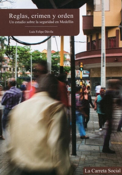 Libro: Reglas, crimen y orden. Un estudio sobre la seguridad en medellín - Autor: Luis Felipe Dávila Londoño - Isbn: 9789585642140