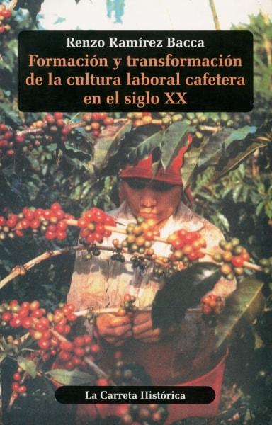 Libro: Formación y transformación de la mcultura laboral cafetera en el siglo XX - Autor: Renzo Ramírez Bacca - Isbn: 9583359467