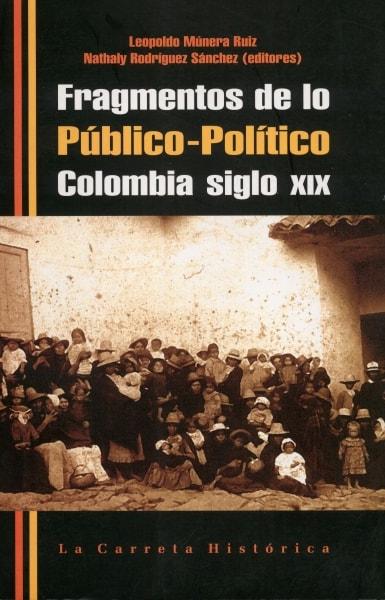 Libro: Fragmentos de lo público-político Colombia siglo xix - Autor: Leopoldo Múnera Ruiz - Isbn: 9789588427119