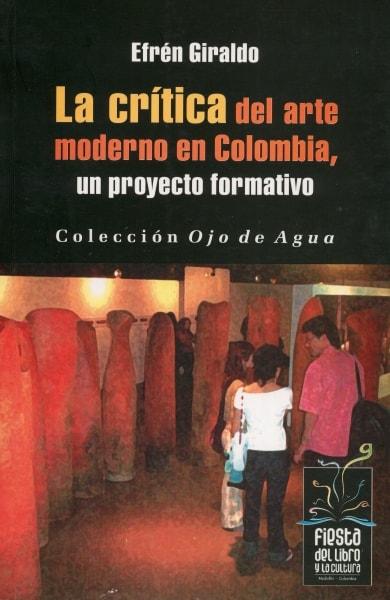 Libro: La crítica del arte moderno en Colombia, un proyecto formativo - Autor: Efrén Giraldo - Isbn: 9789589833902