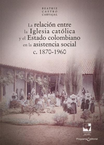 Libro: La relación entre la iglesia católica y el estado colombiano en lasistencia social c. 1870-1960 - Autor: Beatriz Castro Carvajal - Isbn: 9789587650990