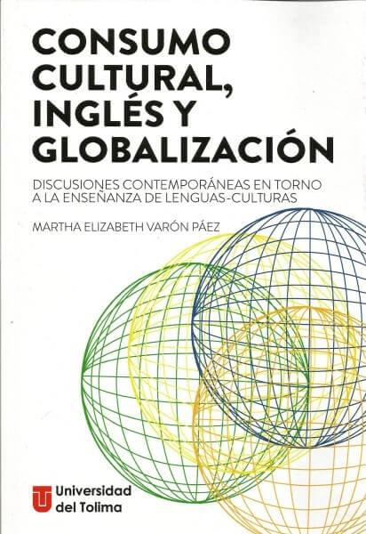 Consumo cultural, inglés y globalización. Discusiones contemporáneas en torno a la enseñanza de lenguas-culturas - Martha Elizabeth Varón Páez - 9789588747712