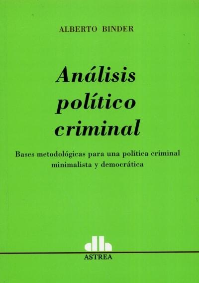 Análisis político criminal. Bases metodológicas para una política criminal minimalista y democrática - Alberto Binder - 9789585758230