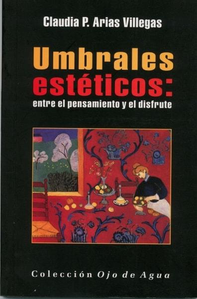 Libro: Umbrales estéticos: entre el pensamiento y el disfrute - Autor: Claudia P. Arias Villegas - Isbn: 9789589816790