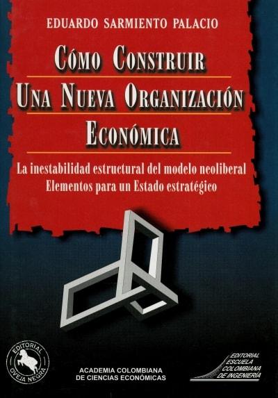 Libro: Cómo construir una nueva organización económica - Autor: Eduardo Sarmiento Palacio - Isbn: 958806015X