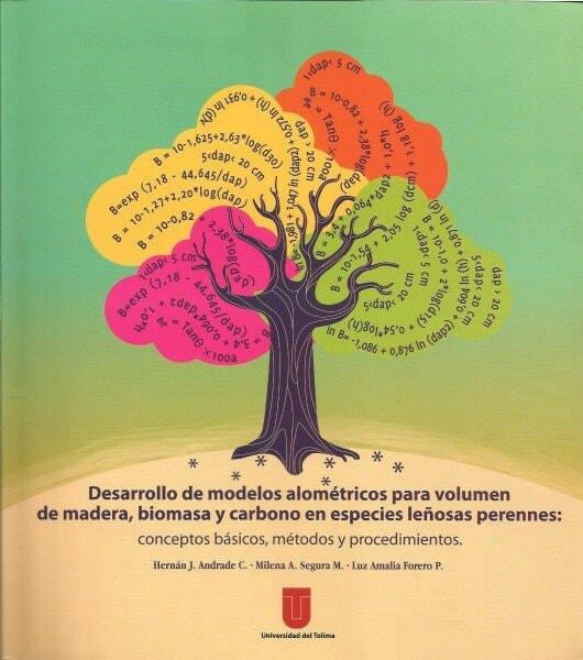 Desarrollo de modelos aloméntricos para volumen de madera, biomasa y carbono en especies leñosas perennes: conceptos básicos, métodos y procedimientos - Hernan Jaír Andrade Castañeda - 9789588747583