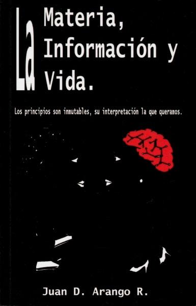 Libro: La materia, la información y la vida - Autor: Juan D. Arango - Isbn: 9780983168300