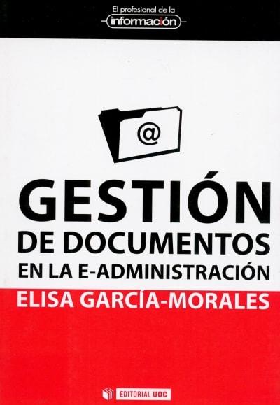 Libro: Gestión de documentos en la e-administración - Autor: Elisa García Morales - Isbn: 9788490299784