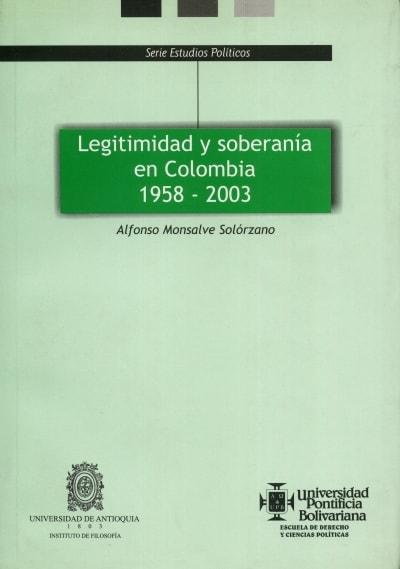 Libro: Legitimidad y soberanía en Colombia 1958-2003. - Autor: Alfonso Monsalve Solórzano - Isbn: 9586963624