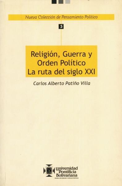 Libro: Religión, guerra y orden político. La ruta del siglo XXI. - Autor: Carlos Alberto Patiño Villa - Isbn: 9586965058