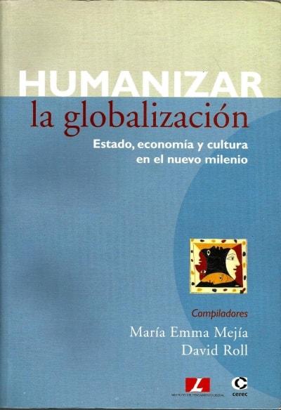 Libro: Humanizar la globalización: estado, economía y cultura en el nuevo milenio - Autor: María Emma Mejía - Isbn: 9588101018