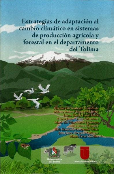 Estrategias de adaptación al cambio climático en sistemas de producción agrícola y forestal en el departamento del tolima  - Hernan Jaír Andrade Castañeda - 9789588747392