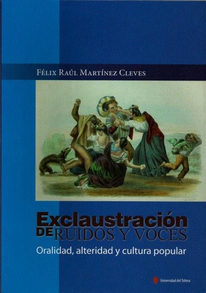 Exclaustración de ruidos y voces. Oralidad, alteridad y cultura popular - Félix Raúl Martínez Cleves - 9789588747101