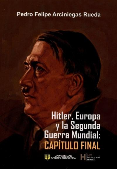 Libro: Hitler, europa y la segunda guerra mundial: capítulo final | Autor: Pedro Felipe Arciniegas Rueda | Isbn: 9789585511217