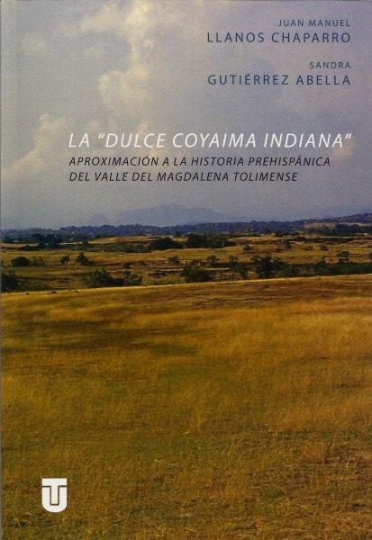 La dulce coyaima indiana aproximación a la historia prehispánica del valle del magdalena tolimense - Juan Manuel Llanos Chaparro - 9789589243381