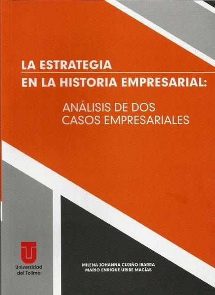La estrategia en la historia empresarial: análisis de dos casos comerciales - Milena Johanna Cujiño Ibarra - 9789588747545