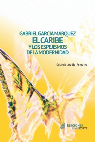 Libro: Gabriel García márquez. El Caribe y los espejismos de la modernidad   Autor: Orlando Araújo Fontalvo   Isbn: 9789587410822