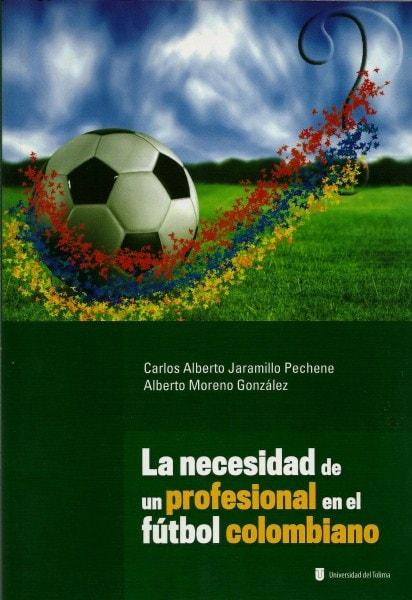 La necesidad de un profesional en el fútbol colombiano - Carlos Alberto Jaramillo Pechené - 9789588747132