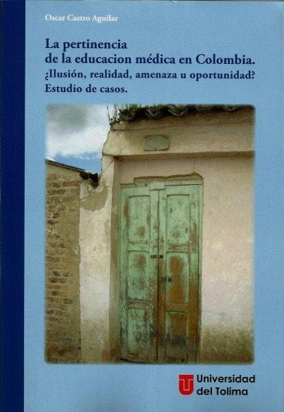 La pertinencia de la educación médica en colombia. ¿Ilusión, realidad, amenaza u oportunidad? Estudio de casos - Oscar Castro Aguilar - 9789588747484