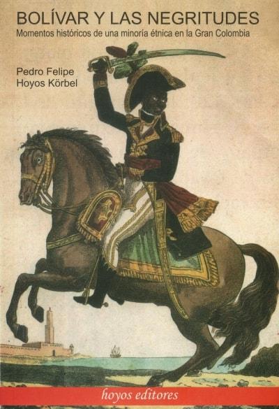 Libro: Bolívar y las negritudes   Autor: Pedro Felipe Hoyos Körbel   Isbn: 9789584410931