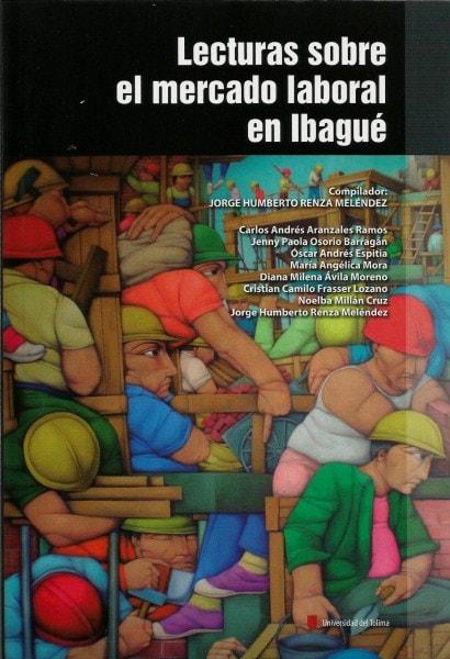Lecturas sobre el mercado laboral en ibagué - José Humberto Renza Meléndez - 9789588747798