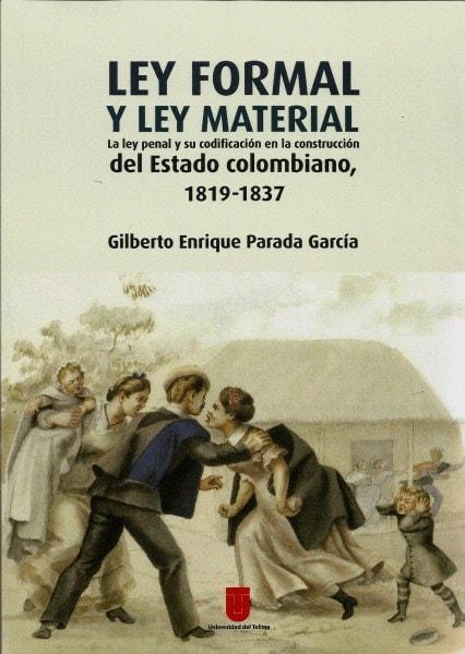 Ley formal y ley material. La ley penal y su codificación en la contrucción del estado colombiano  1819-1837 - Gilberto Enrique Parada - 9789588747620