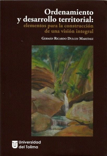 Ordenamiento y desarrollo territorial: elementos para la construcción de una visión integral - Germán Ricardo Dulcey Martínez - 9789588747736