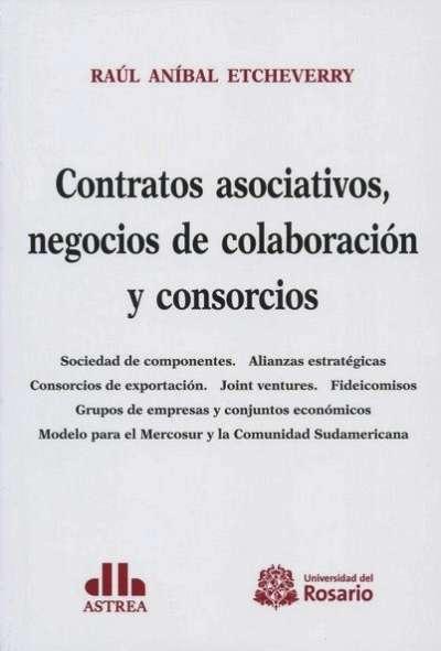 Contratos asociativos, negocios de colaboración y consorcios  - Raúl Aníbal Etcheverry - 9789587387094