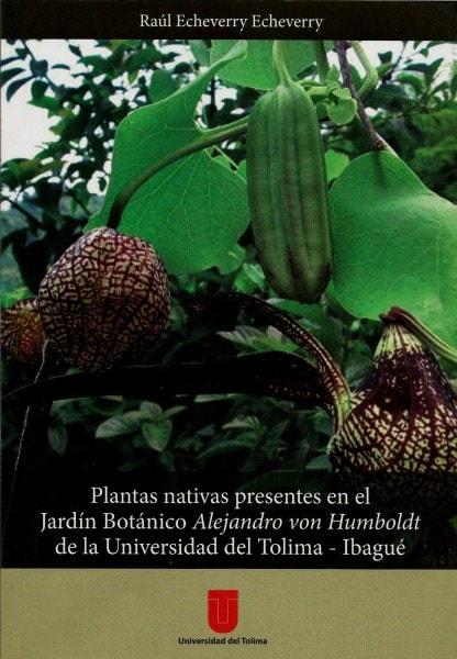 Plantas nativas presentes en el jardín botánico alejandro von humboldt de la universidad del tolima - ibagué - Raúl Echeverry Echeverry - 9789589243770