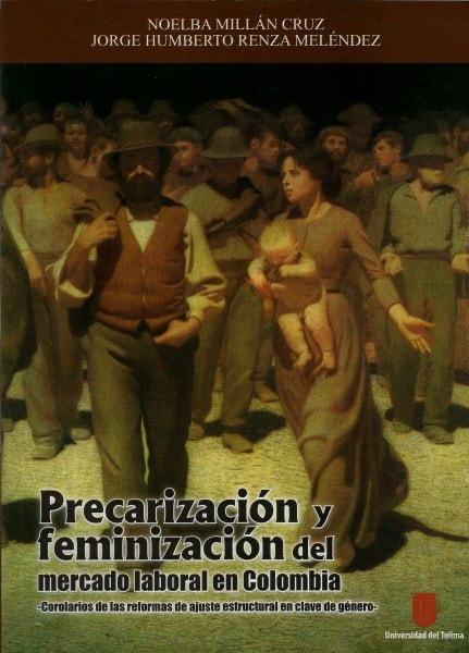 Precarización y feminización del mercado laboral en colombia. Corolarios de las reformas de ajuste estructural en clave de género  - Noelba Millán Cruz - 9789588747002