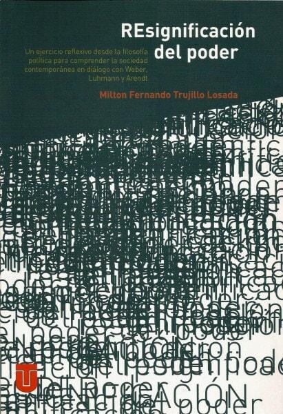 Resignificación del poder. Un ejercicio reflexivo desde la filosofía política para comprender la sociedad contemporánea en diálogo con weber, luhmann y arendt - Milton Fernando Trujillo Losada - 9789589243350