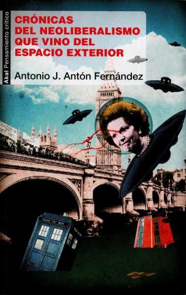 Libro: Crónicas del neoliberalismo que vino del espacio exterior | Autor: Antonio José Antón Fernández | Isbn: 9788446042105