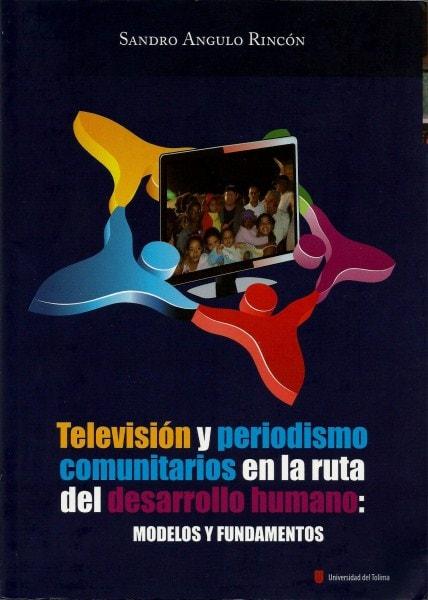 Televisión y periodismo comunitarios en la ruta del desarrollo humano: modelos y fundamentos - Sandro Angulo Rincón - 9789588747057