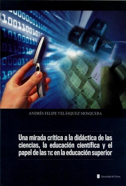 Una mirada crítica a la didáctica de las ciencias,la educación científica y el papel de las tic en la educación superior - Andrés Felipe Velasquez Mosquera - 9789588474156