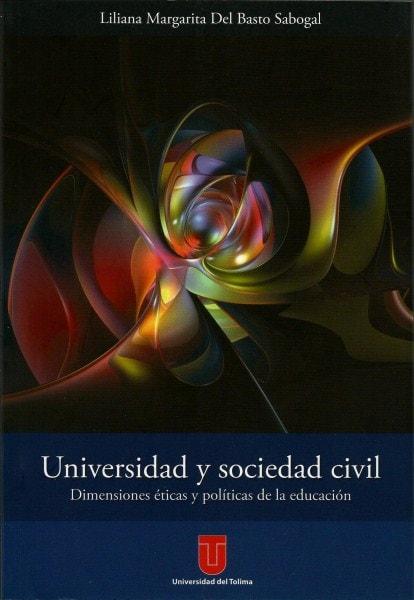 Universidad y sociedad civil. Dimensiones éticas y políticas de la educación - Liliana Margarita del Basto Sabogal - 9789589243817