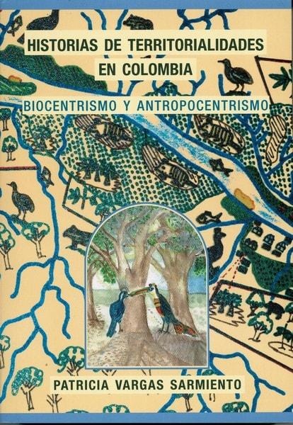 Historias de territorialidades en colombia. Biocentrismo y antropocentrismo - Patricia Vargas Sarmiento - 9789584699732